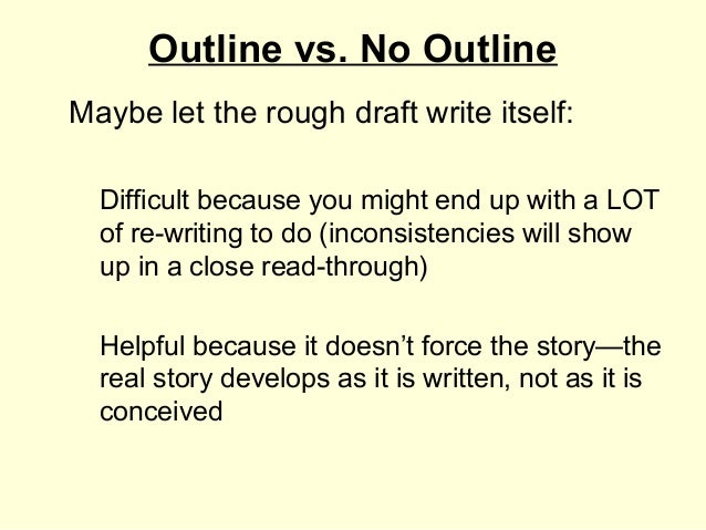 Outline vs. No OutlineMaybe let the rough draft write itself:  Difficult because you might end up with a LOT  of re-writin...