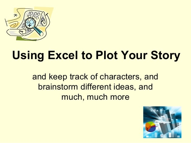 Using Excel to Plot Your Story   and keep track of characters, and    brainstorm different ideas, and          much, much ...