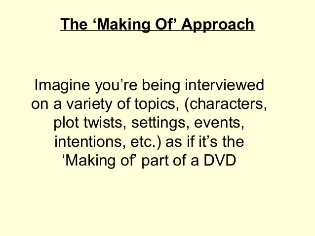 The 'Making Of' ApproachImagine you're being interviewedon a variety of topics, (characters,   plot twists, settings, even...
