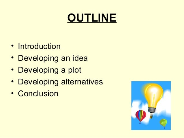OUTLINE•   Introduction•   Developing an idea•   Developing a plot•   Developing alternatives•   Conclusion