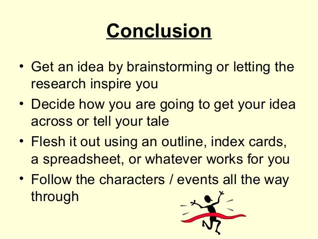 Conclusion• Get an idea by brainstorming or letting the  research inspire you• Decide how you are going to get your idea  ...