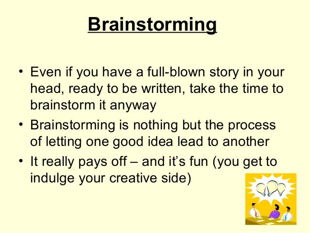 Brainstorming• Even if you have a full-blown story in your  head, ready to be written, take the time to  brainstorm it any...