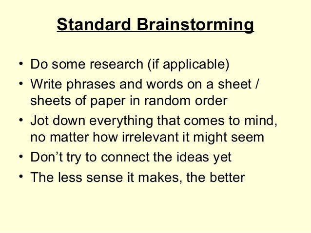 Standard Brainstorming• Do some research (if applicable)• Write phrases and words on a sheet /  sheets of paper in random ...