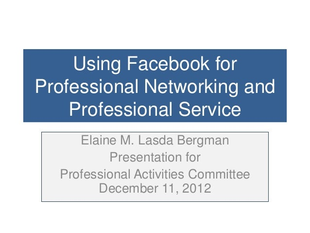 Using Facebook forProfessional Networking and    Professional Service     Elaine M. Lasda Bergman          Presentation fo...