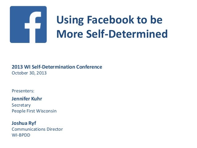 Using Facebook to be More Self-Determined 2013 WI Self-Determination Conference October 30, 2013  Presenters:  Jennifer Ku...