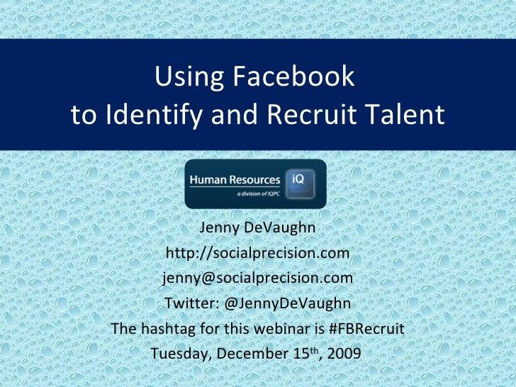 Using Facebook  to Identify and Recruit Talent Jenny DeVaughn http://socialprecision.com [email_address] Twitter: @JennyDe...