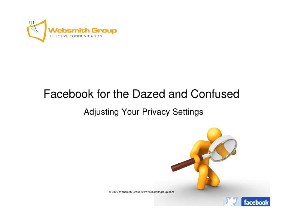 Facebook for the Dazed and Confused        Adjusting Your Privacy Settings                  © 2009 Websmith Group www.webs...