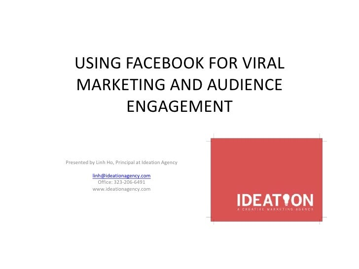 USING FACEBOOK FOR VIRAL   MARKETING AND AUDIENCE         ENGAGEMENTPresented by Linh Ho, Principal at Ideation Agency    ...