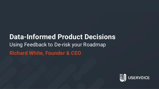 Data-Informed Product Decisions Using Feedback to De-risk your Roadmap Richard White, Founder & CEO 1