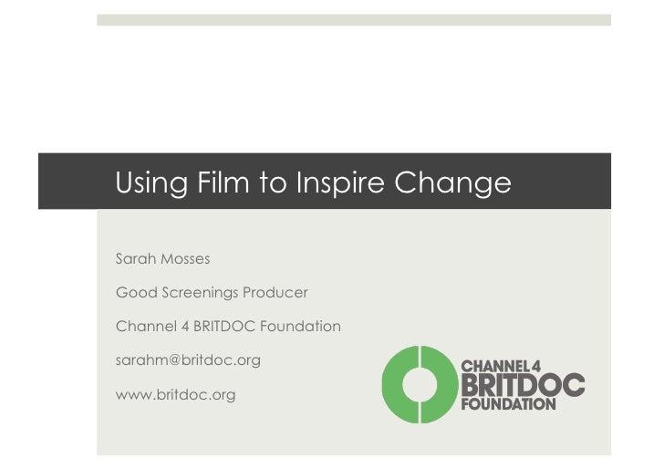 Using Film to Inspire ChangeSarah MossesGood Screenings ProducerChannel 4 BRITDOC Foundationsarahm@britdoc.orgwww.britdoc....