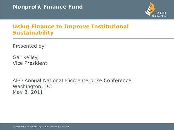 Nonprofit Finance FundUsing Finance to Improve InstitutionalSustainabilityPresented byGar Kelley,Vice PresidentAEO Annual ...
