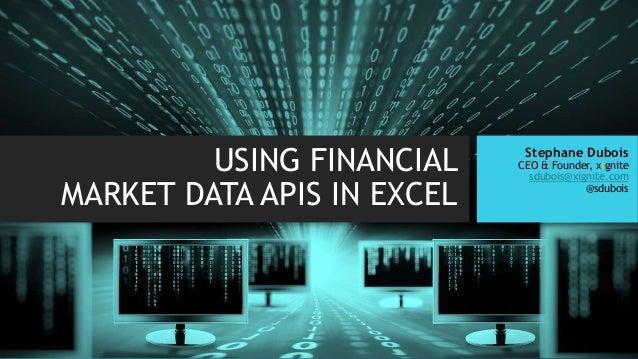 USING FINANCIAL MARKET DATA APIS IN EXCEL Stephane Dubois CEO & Founder, xignite sdubois@xignite.com @sdubois