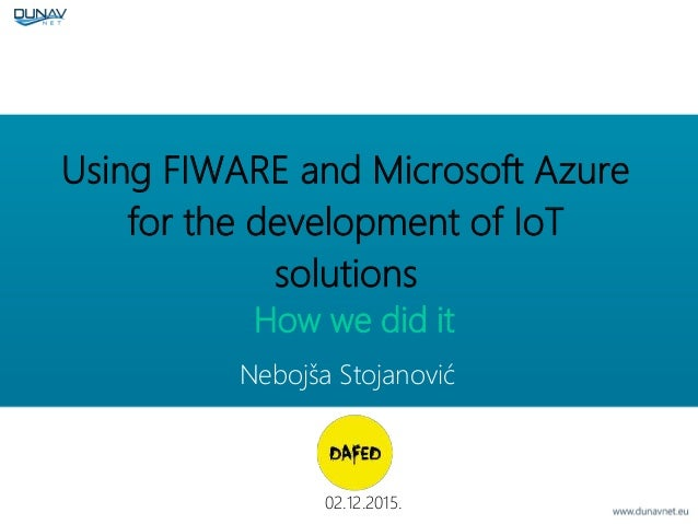 Using FIWARE and Microsoft Azure for the development of IoT solutions 02.12.2015. Nebojša Stojanović How we did it