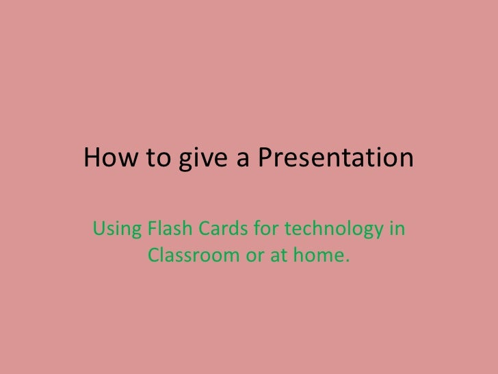 How to give a Presentation <br />Using Flash Cards for technology in Classroom or at home.<br />