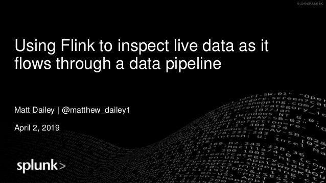© 2019 SPLUNK INC.© 2019 SPLUNK INC Using Flink to inspect live data as it flows through a data pipeline Matt Dailey | @ma...