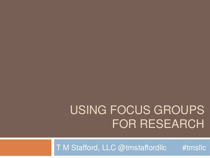 Using Focus Groups for Research<br />T M Stafford, LLC @tmstaffordllc	#tmsllc<br />