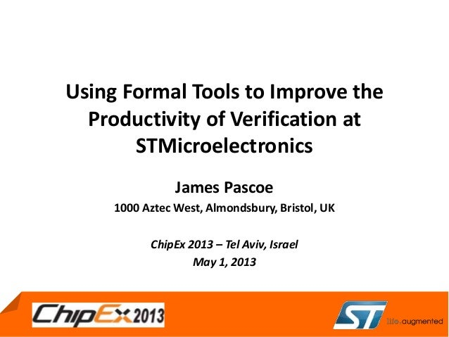 May 4, 2011Using Formal Tools to Improve theProductivity of Verification atSTMicroelectronicsJames Pascoe1000 Aztec West, ...