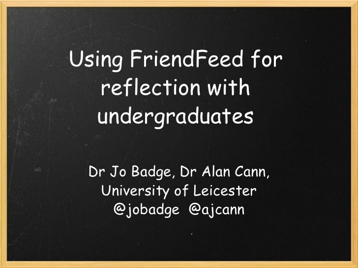 Using FriendFeed for reflection with undergraduates Dr Jo Badge, Dr Alan Cann, University of Leicester @jobadge @ajcann