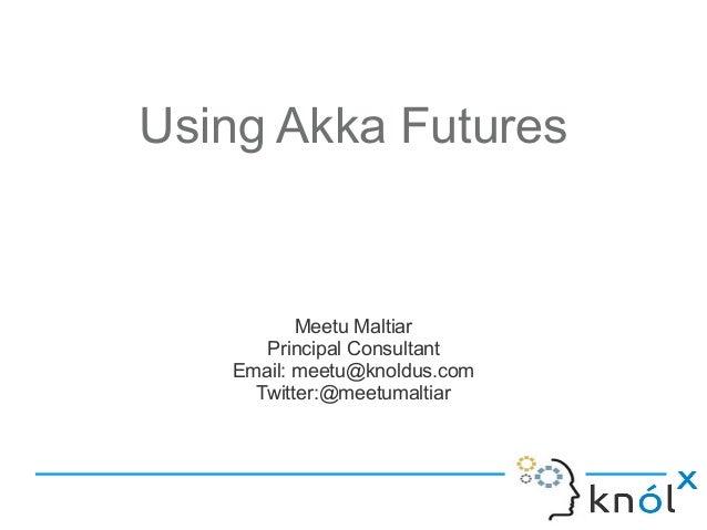 Using Akka Futures          Meetu Maltiar      Principal Consultant   Email: meetu@knoldus.com     Twitter:@meetumaltiar