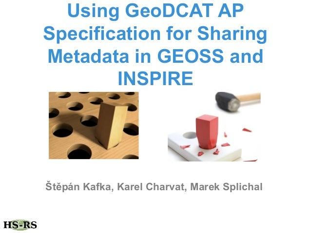 Using GeoDCAT AP Specification for Sharing Metadata in GEOSS and INSPIRE Štěpán Kafka, Karel Charvat, Marek Splichal
