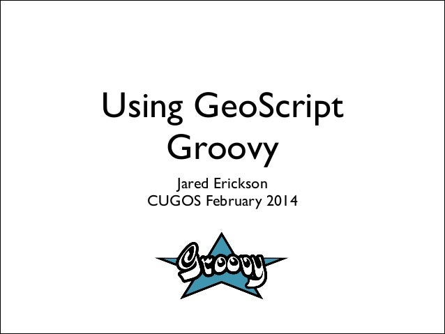 Using GeoScript Groovy Jared Erickson	  CUGOS February 2014