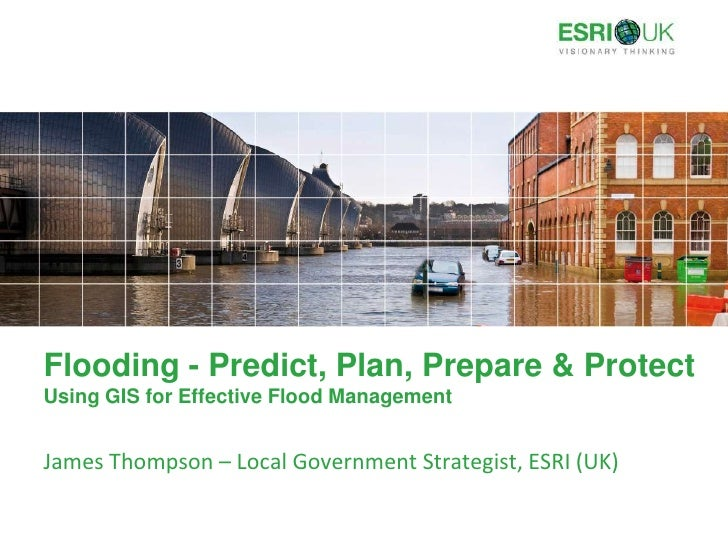 Flooding - Predict, Plan, Prepare & ProtectUsing GIS for Effective Flood Management<br />James Thompson – Local Government...