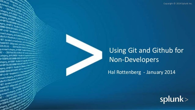 Copyright © 2014 Splunk Inc.  Using Git and Github for Non-Developers Hal Rottenberg - January 2014