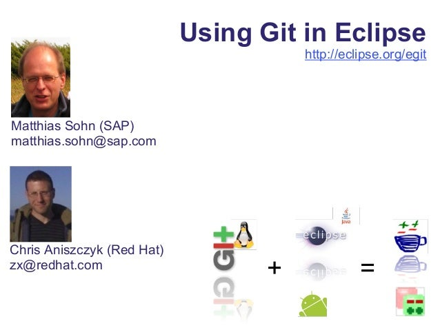 Using Git in Eclipse http://eclipse.org/egit Matthias Sohn (SAP) matthias.sohn@sap.com + = Chris Aniszczyk (Red Hat) zx@re...