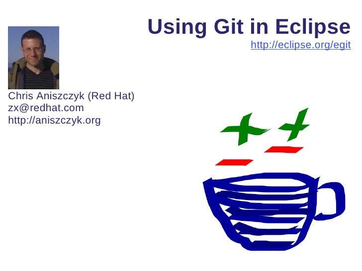 Using Git in Eclipse                                      http://eclipse.org/egitChris Aniszczyk (Red Hat)zx@redhat.comhtt...