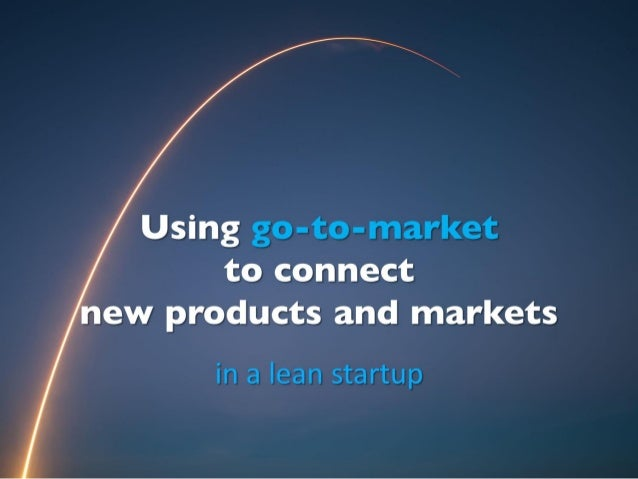Using go-to-market to connect new products and markets in a lean startup