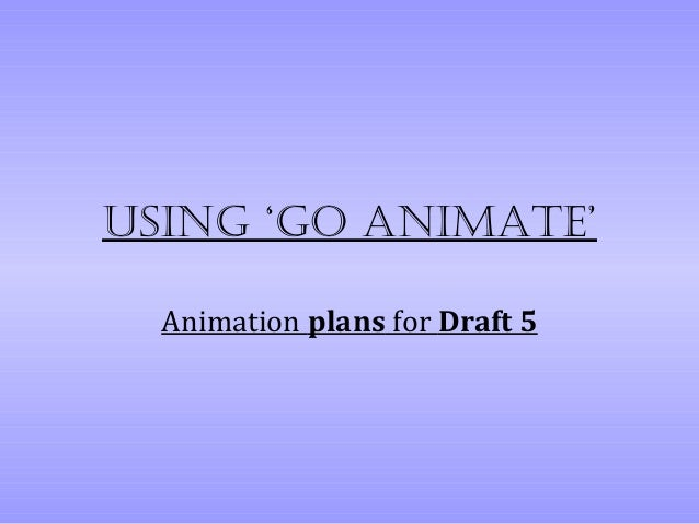 Using 'go animate'  Animation plans for Draft 5