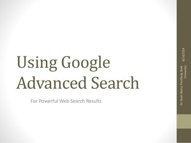 Using Google Advanced Search For Powerful Web Search Results 4/14/2014 Dr.SeanHenry,FrostburgState University