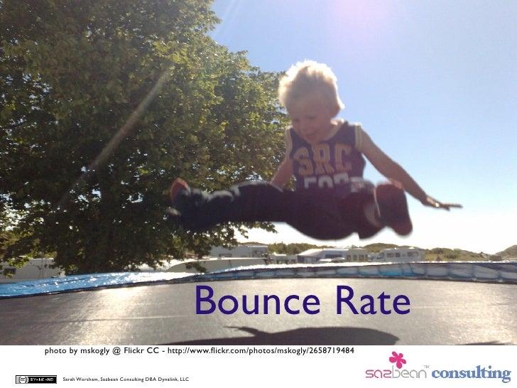 Bounce Rate photo by mskogly @ Flickr CC - http://www.flickr.com/photos/mskogly/2658719484       Sarah Worsham, Sazbean Con...