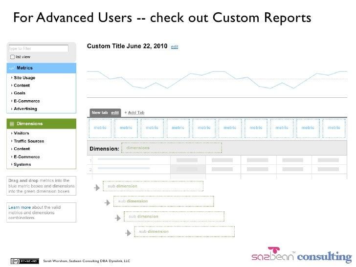 For Advanced Users -- check out Custom Reports         Sarah Worsham, Sazbean Consulting DBA Dynalink, LLC