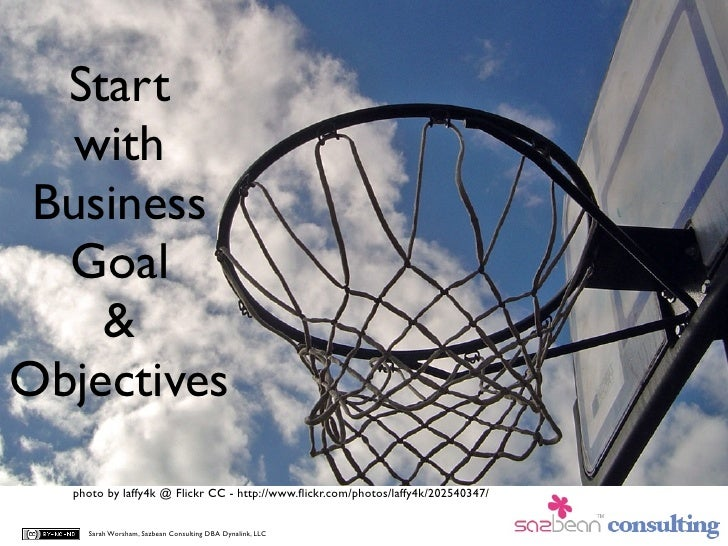 Start    with  Business   Goal     & Objectives   photo by laffy4k @ Flickr CC - http://www.flickr.com/photos/laffy4k/20254...