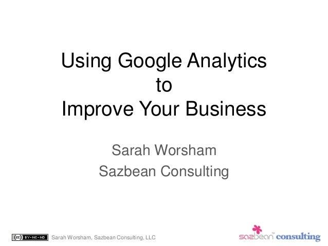 Sarah Worsham, Sazbean Consulting, LLC Using Google Analytics to Improve Your Business Sarah Worsham Sazbean Consulting
