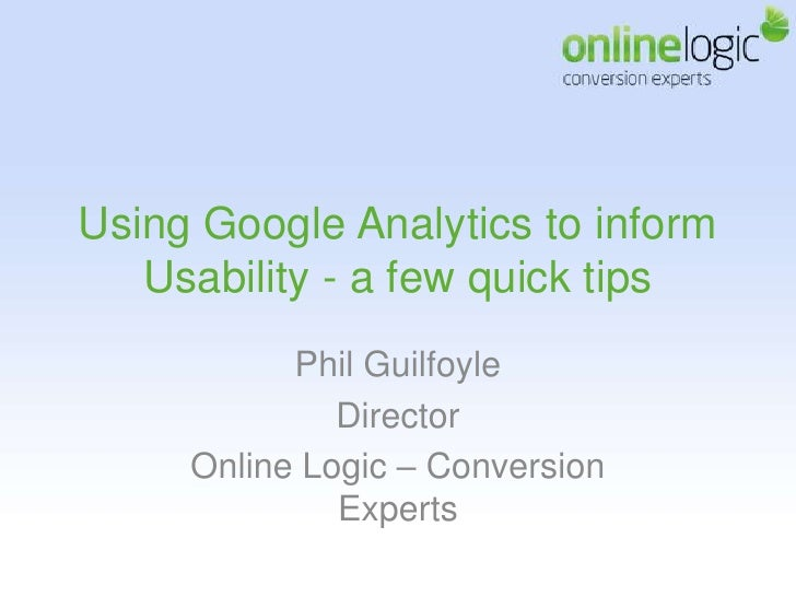 Using Google Analytics to inform Usability - a few quick tips<br />Phil Guilfoyle <br />Director <br />Online Logic – Conv...
