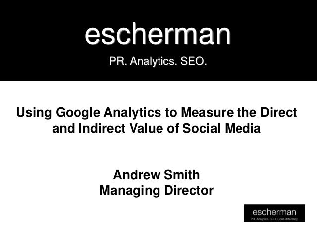 escherman              PR. Analytics. SEO.Using Google Analytics to Measure the Direct     and Indirect Value of Social Me...