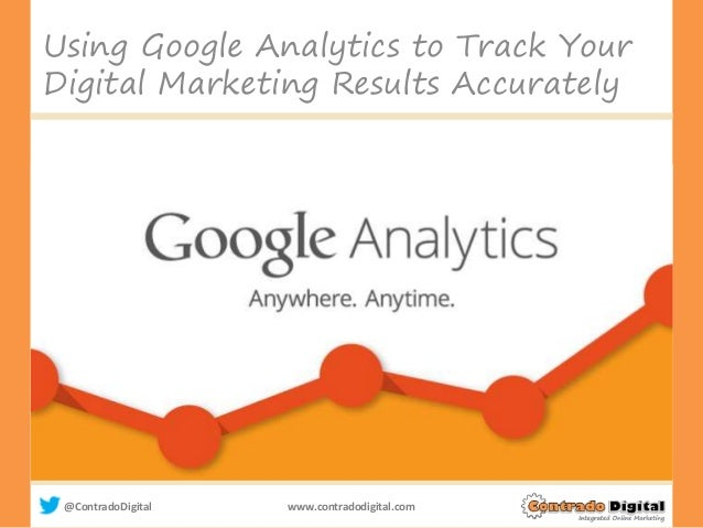 @ContradoDigital www.contradodigital.com Using Google Analytics to Track Your Digital Marketing Results Accurately