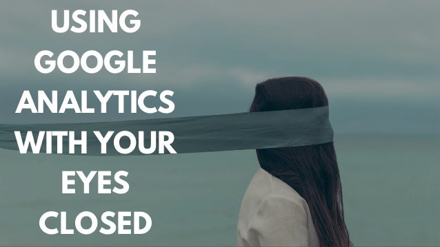 USING GOOGLE ANALYTICS WITH YOUR EYES CLOSED