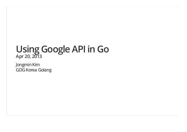 Using Google API in GoApr 20, 2013Jongmin KimGDG Korea Golang