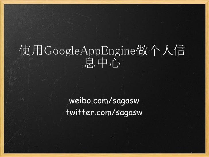 使用GoogleAppEngine做个人信        息中心      weibo.com/sagasw     twitter.com/sagasw