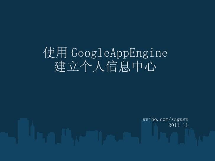 使用 GoogleAppEngine 建立个人信息中心 weibo.com/sagasw 2011-11