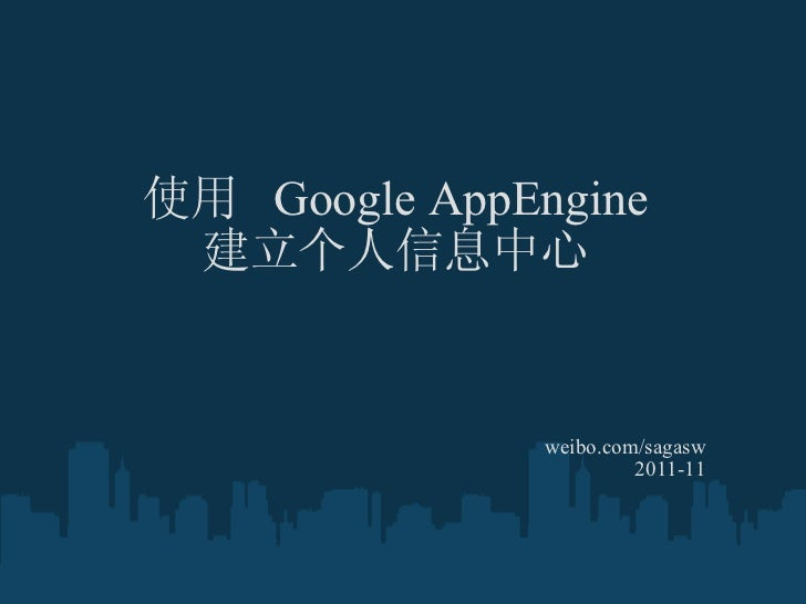 使用  Google AppEngine 建立个人信息中心 weibo.com/sagasw 2011-11