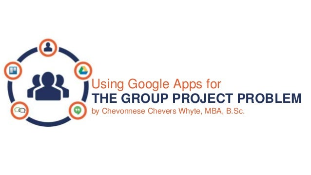 Using Google Apps for THE GROUP PROJECT PROBLEM by Chevonnese Chevers Whyte, MBA, B.Sc.