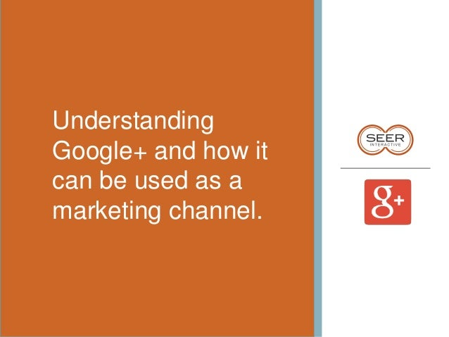 Understanding Google+ and how it can be used as a marketing channel.