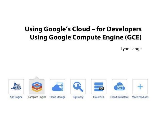 Using Google's Cloud – for Developers Using Google Compute Engine (GCE) Lynn Langit