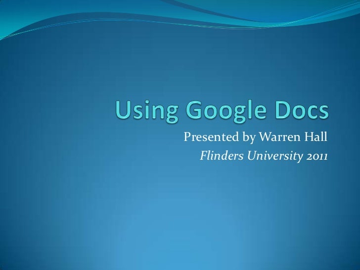 Using Google Docs<br />Presented by Warren Hall<br />Flinders University 2011<br />