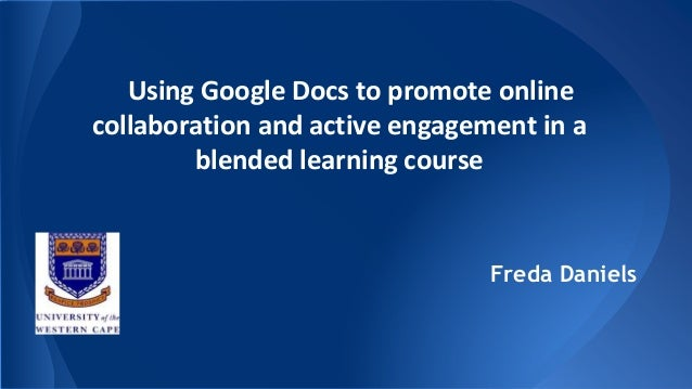 Using Google Docs to promote online collaboration and active engagement in a blended learning course Freda Daniels