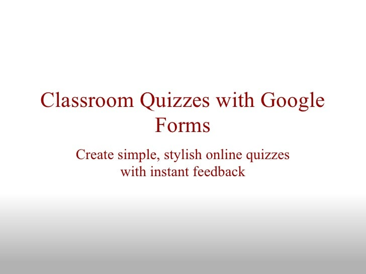 Classroom Quizzes with Google           Forms   Create simple, stylish online quizzes          with instant feedback